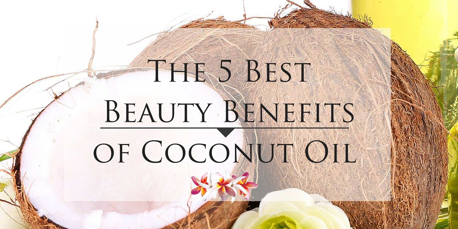 The 5 Best Beauty Benefits of Coconut Oil