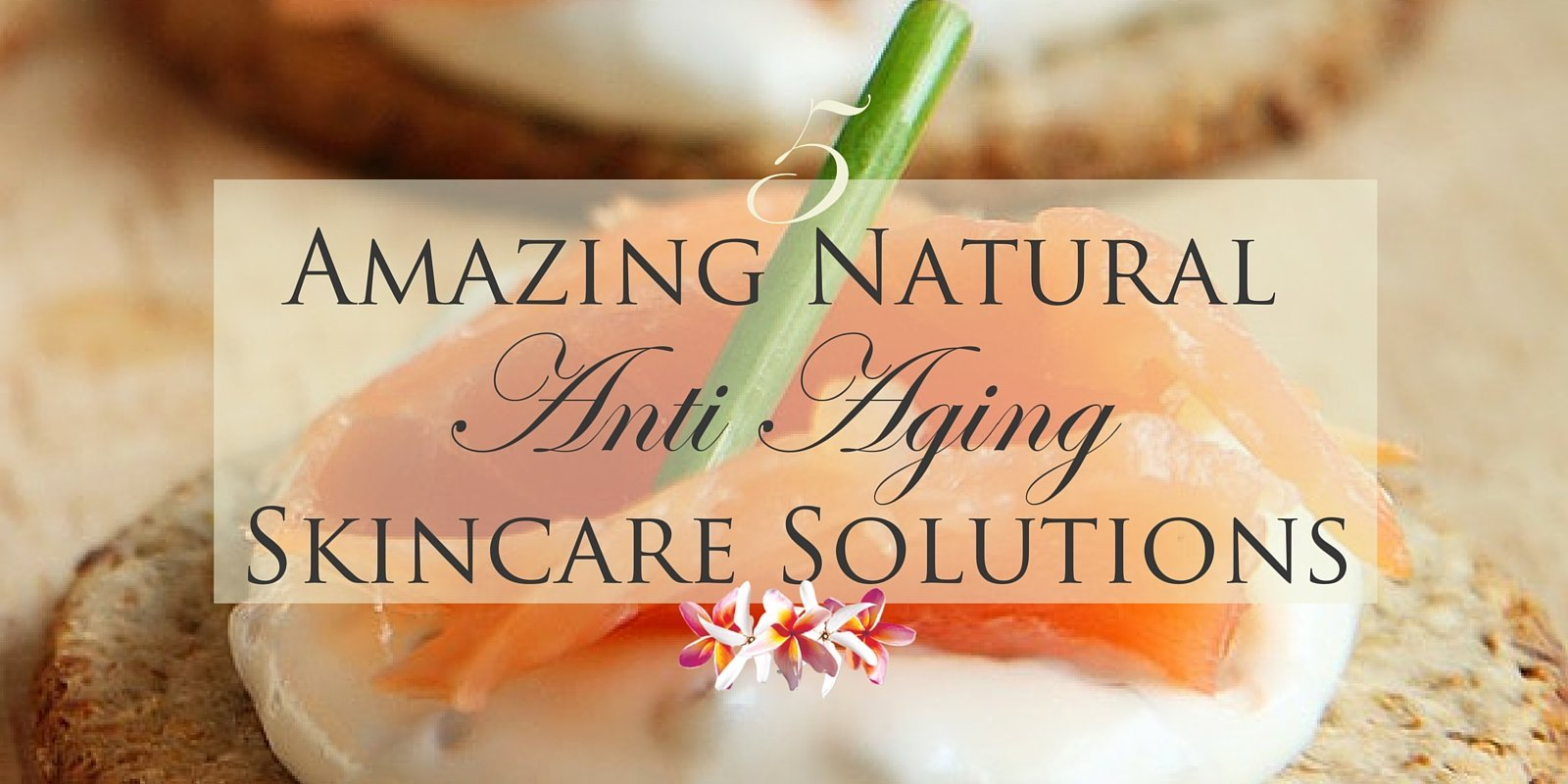 5 Amazing Natural Anti-Aging Skincare Solutions