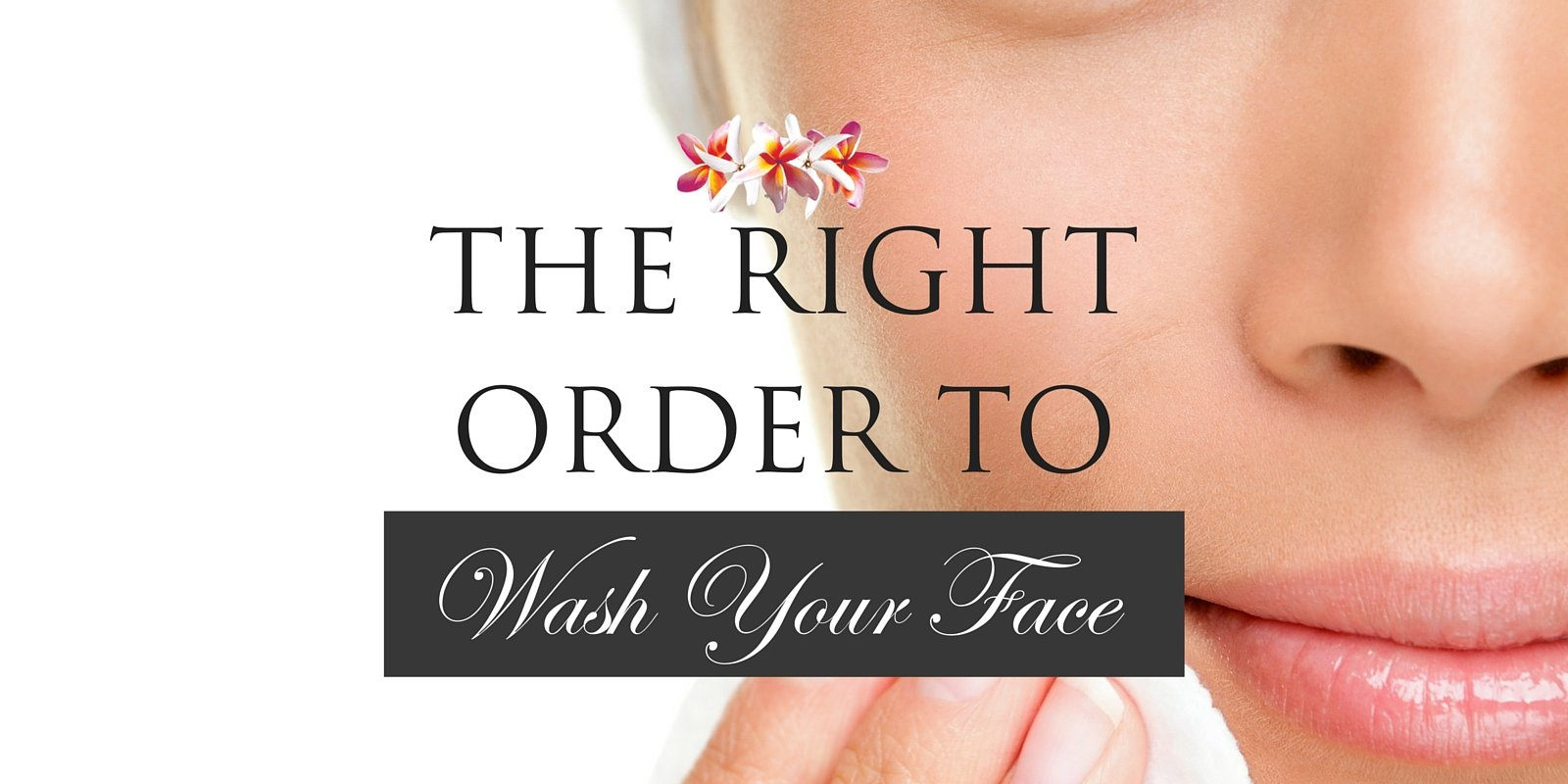 The Right Order to Wash Your Face
