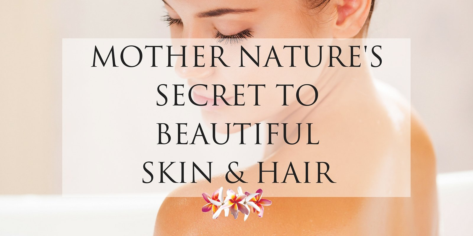 Mother Nature's Secret to Beautiful Skin and Hair