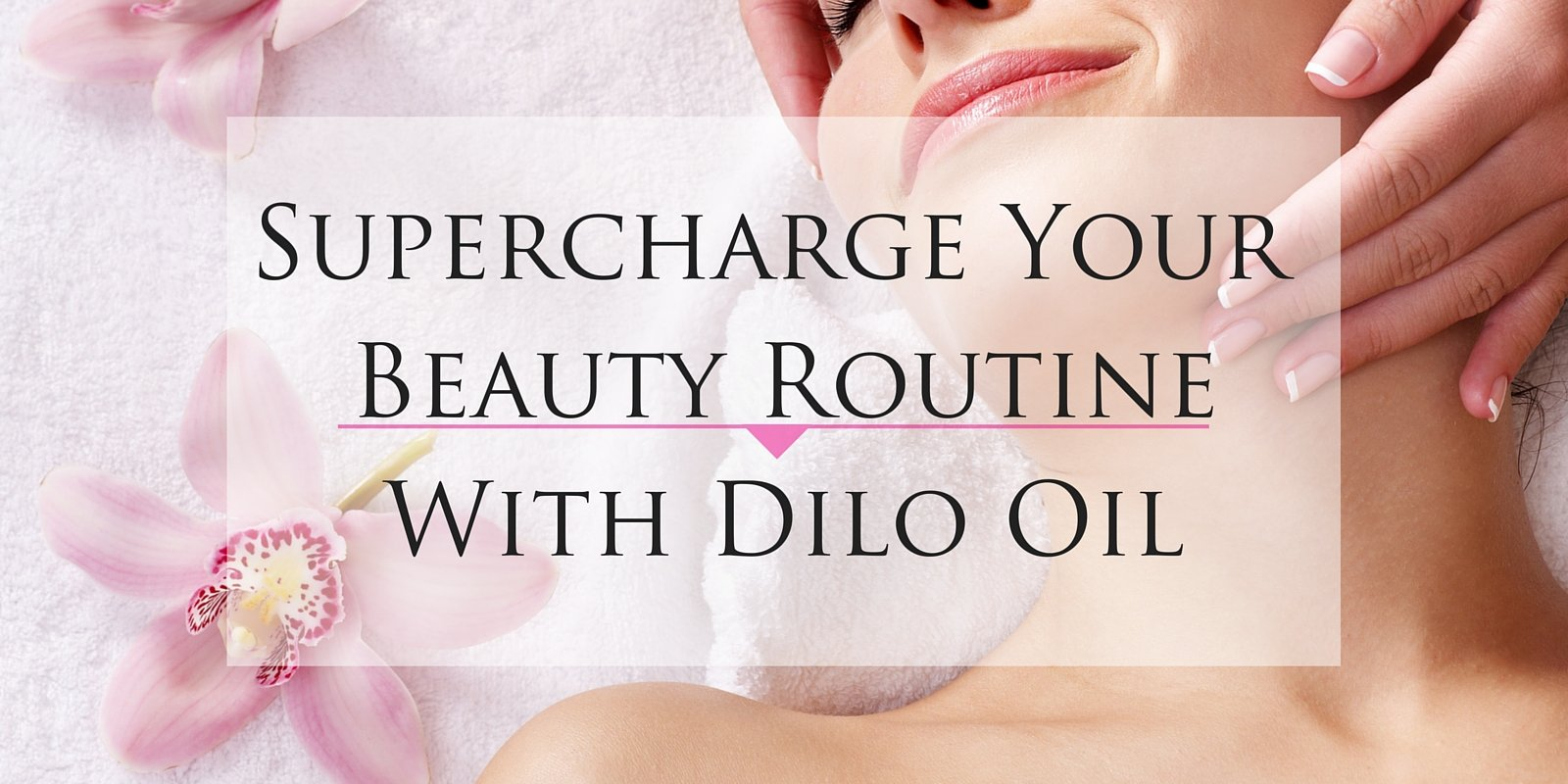 Supercharge Your Beauty Routine with Dilo Oil